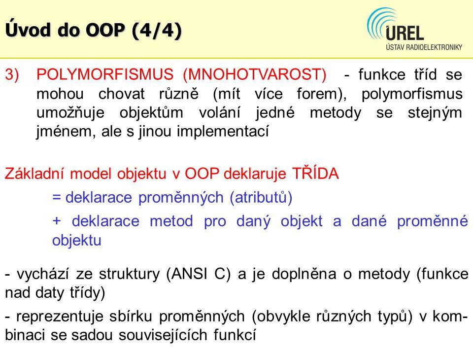 Úvod do OOP (4/4) 3)POLYMORFISMUS (MNOHOTVAROST) - funkce tříd se mohou chovat různě (mít více forem), polymorfismus umožňuje objektům volání jedné metody se stejným jménem, ale s jinou implementací Základní model objektu v OOP deklaruje TŘÍDA = deklarace proměnných (atributů) + deklarace metod pro daný objekt a dané proměnné objektu - vychází ze struktury (ANSI C) a je doplněna o metody (funkce nad daty třídy) - reprezentuje sbírku proměnných (obvykle různých typů) v kom- binaci se sadou souvisejících funkcí