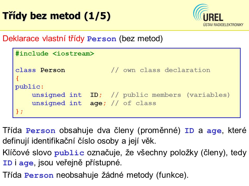 Třídy bez metod (1/5) Deklarace vlastní třídy Person (bez metod) #include class Person // own class declaration { public: unsigned int ID; // public m
