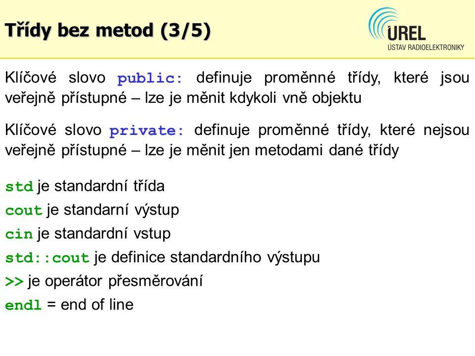 Třídy bez metod (3/5) Klíčové slovo public: definuje proměnné třídy, které jsou veřejně přístupné – lze je měnit kdykoli vně objektu std je standardní třída cout je standarní výstup cin je standardní vstup std::cout je definice standardního výstupu >> je operátor přesměrování endl = end of line Klíčové slovo private: definuje proměnné třídy, které nejsou veřejně přístupné – lze je měnit jen metodami dané třídy