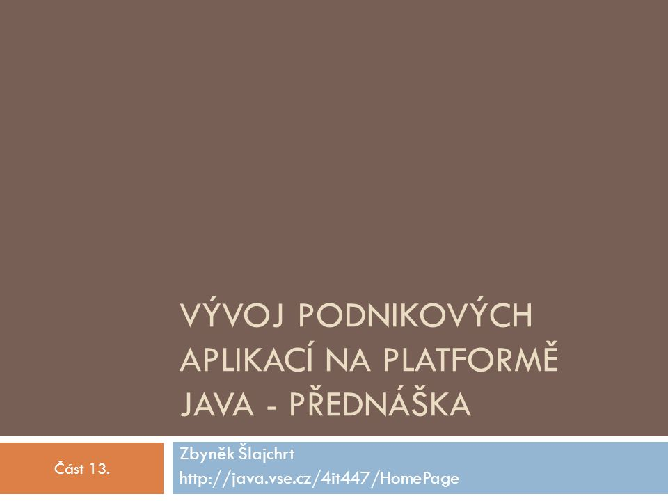 VÝVOJ PODNIKOVÝCH APLIKACÍ NA PLATFORMĚ JAVA - PŘEDNÁŠKA Zbyněk Šlajchrt http://java.vse.cz/4it447/HomePage Část 13.