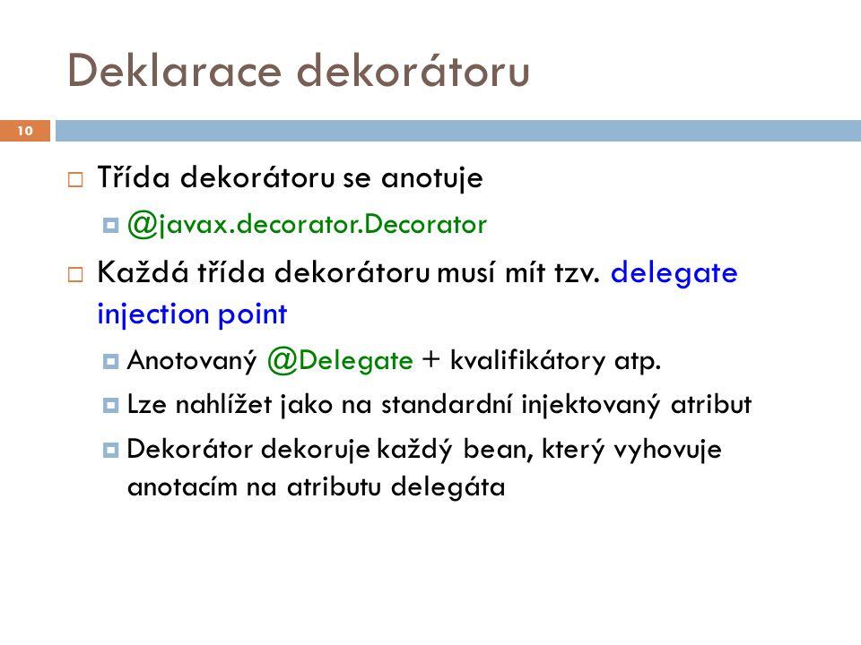 Deklarace dekorátoru  Třída dekorátoru se anotuje  @javax.decorator.Decorator  Každá třída dekorátoru musí mít tzv. delegate injection point  Anot