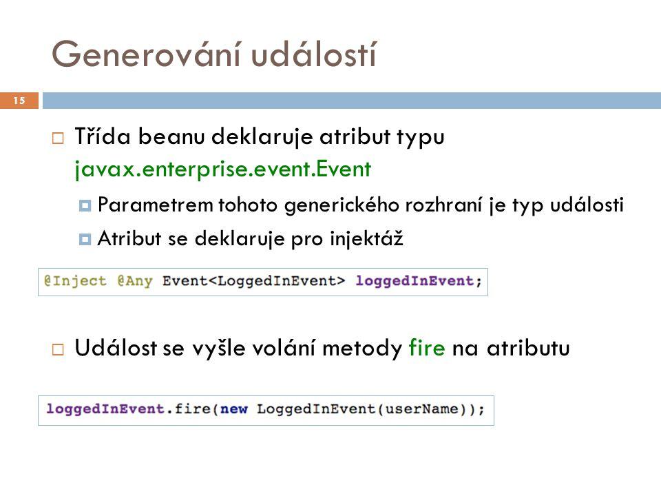 Generování událostí  Třída beanu deklaruje atribut typu javax.enterprise.event.Event  Parametrem tohoto generického rozhraní je typ události  Atribut se deklaruje pro injektáž  Událost se vyšle volání metody fire na atributu 15