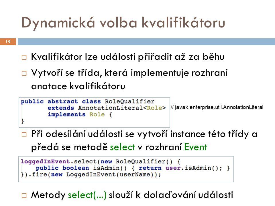 Dynamická volba kvalifikátoru  Kvalifikátor lze události přiřadit až za běhu  Vytvoří se třída, která implementuje rozhraní anotace kvalifikátoru  Při odesílání události se vytvoří instance této třídy a předá se metodě select v rozhraní Event  Metody select(...) slouží k dolaďování události 19 // javax.enterprise.util.AnnotationLiteral