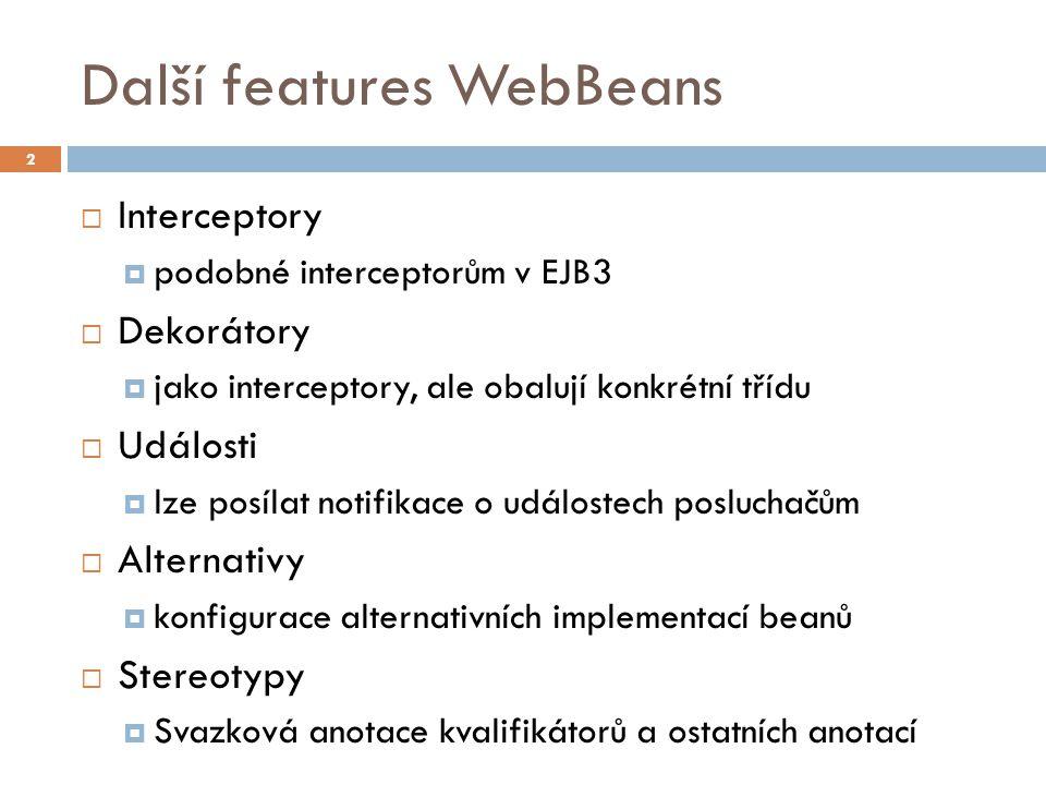 Další features WebBeans  Interceptory  podobné interceptorům v EJB3  Dekorátory  jako interceptory, ale obalují konkrétní třídu  Události  lze posílat notifikace o událostech posluchačům  Alternativy  konfigurace alternativních implementací beanů  Stereotypy  Svazková anotace kvalifikátorů a ostatních anotací 2