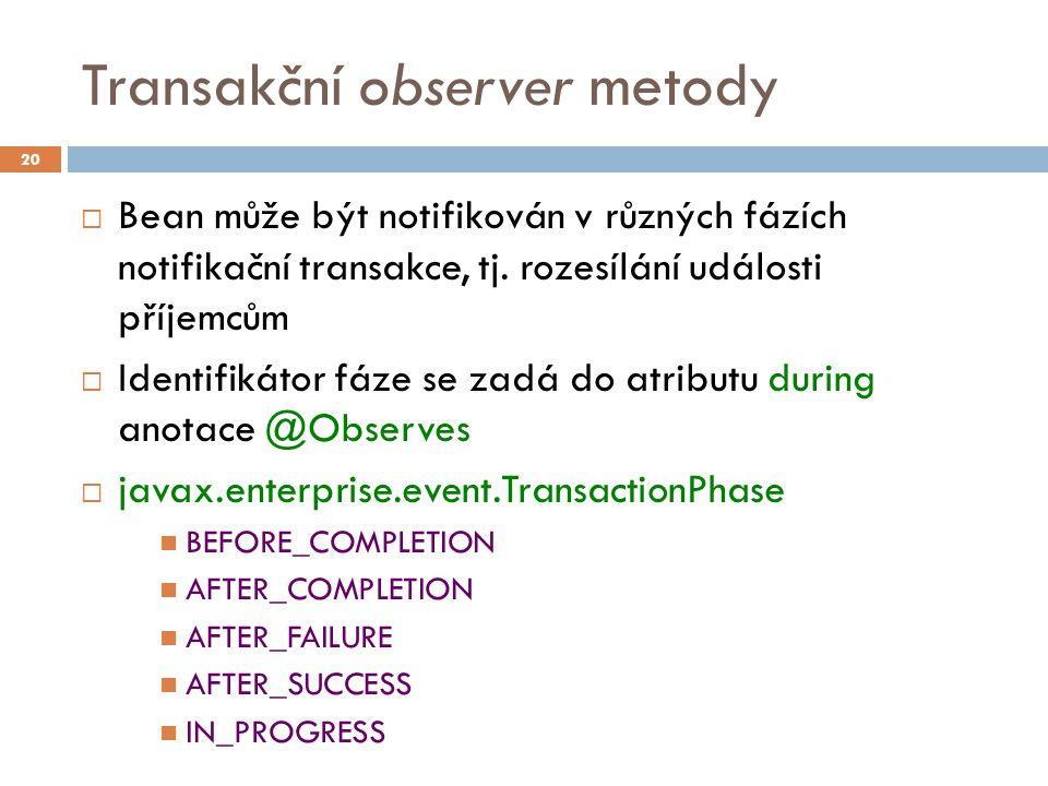 Transakční observer metody  Bean může být notifikován v různých fázích notifikační transakce, tj. rozesílání události příjemcům  Identifikátor fáze