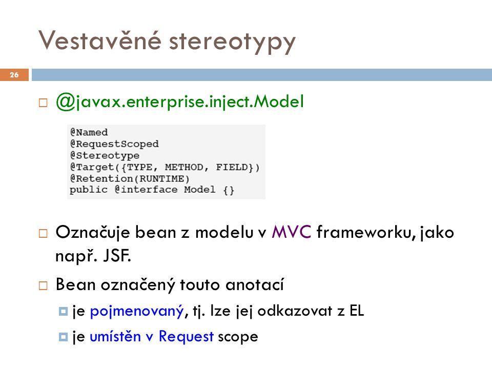 Vestavěné stereotypy  @javax.enterprise.inject.Model  Označuje bean z modelu v MVC frameworku, jako např. JSF.  Bean označený touto anotací  je po