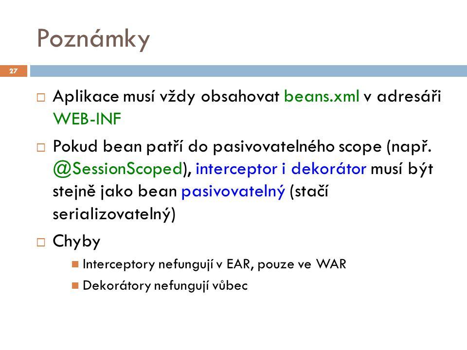 Poznámky  Aplikace musí vždy obsahovat beans.xml v adresáři WEB-INF  Pokud bean patří do pasivovatelného scope (např. @SessionScoped), interceptor i