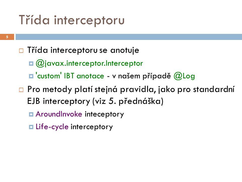 Třída interceptoru  Třída interceptoru se anotuje  @javax.interceptor.Interceptor  'custom' IBT anotace - v našem případě @Log  Pro metody platí s