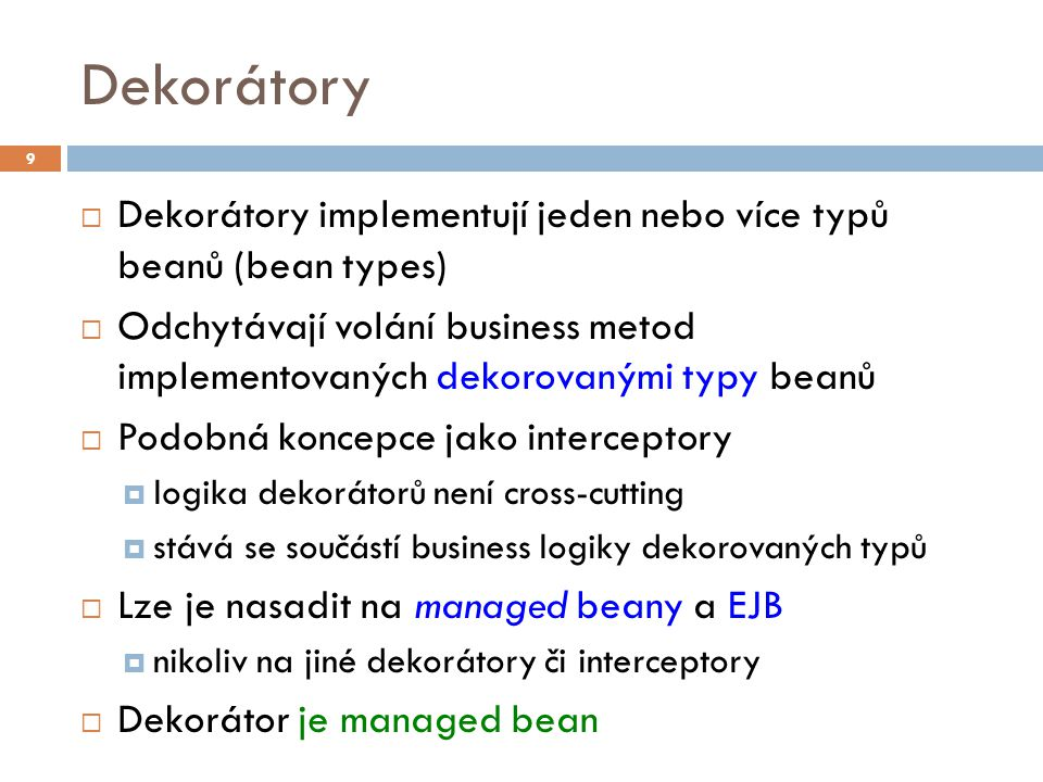 Dekorátory  Dekorátory implementují jeden nebo více typů beanů (bean types)  Odchytávají volání business metod implementovaných dekorovanými typy beanů  Podobná koncepce jako interceptory  logika dekorátorů není cross-cutting  stává se součástí business logiky dekorovaných typů  Lze je nasadit na managed beany a EJB  nikoliv na jiné dekorátory či interceptory  Dekorátor je managed bean 9