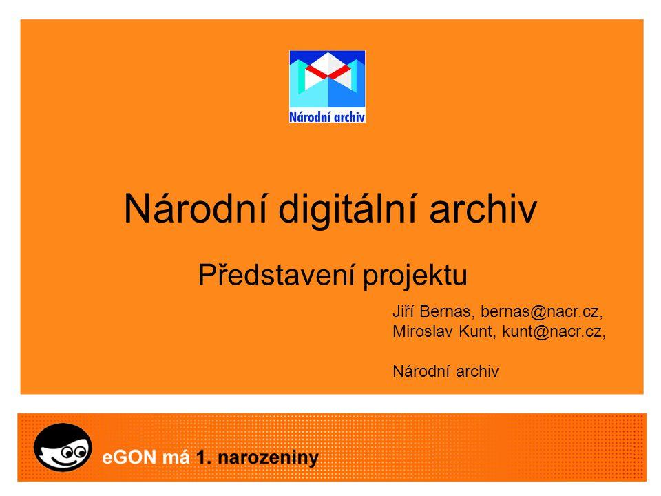 Národní digitální archiv Představení projektu Jiří Bernas, bernas@nacr.cz, Miroslav Kunt, kunt@nacr.cz, Národní archiv