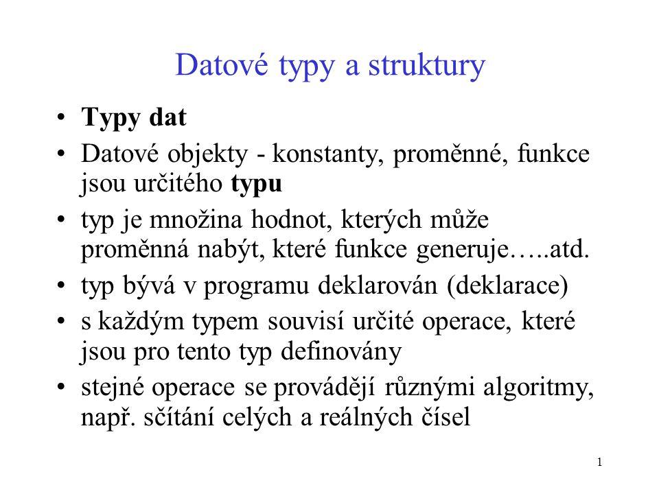 12 Datové typy a struktury Standardní strukturované typy dat –pole(homogenní, statická struktura) –záznam (heterogenní, statická struktura) –množina (homogenní, statická struktura) –soubor (homogenní, dynamická struktura) Polejednorozměrné (vektor) A(5) označení prvku vektoru, index = pořadové číslo dvourozměrné (matice), 2 indexy vícerozměrné (3 rozm., kubická matice)