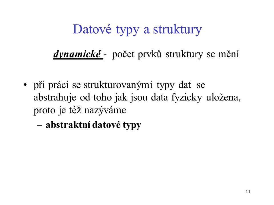 11 Datové typy a struktury dynamické - počet prvků struktury se mění při práci se strukturovanými typy dat se abstrahuje od toho jak jsou data fyzicky