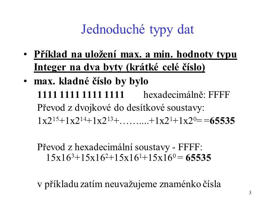 3 Jednoduché typy dat Příklad na uložení max. a min. hodnoty typu Integer na dva byty (krátké celé číslo) max. kladné číslo by bylo 1111 1111 1111 111