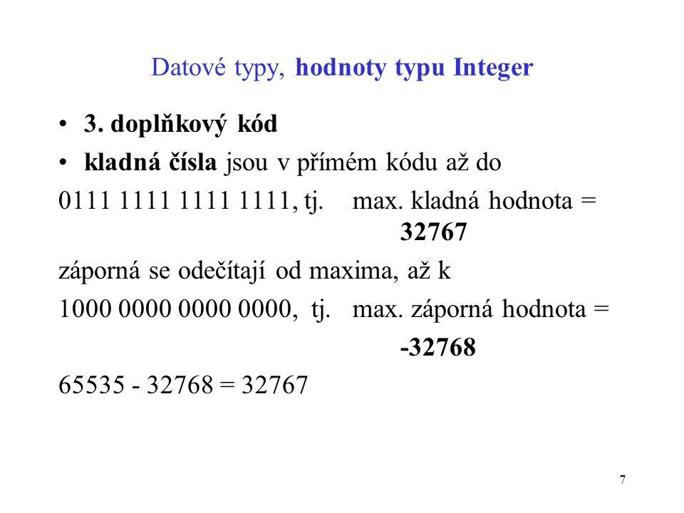 7 Datové typy, hodnoty typu Integer 3. doplňkový kód kladná čísla jsou v přímém kódu až do 0111 1111 1111 1111, tj. max. kladná hodnota = 32767 záporn