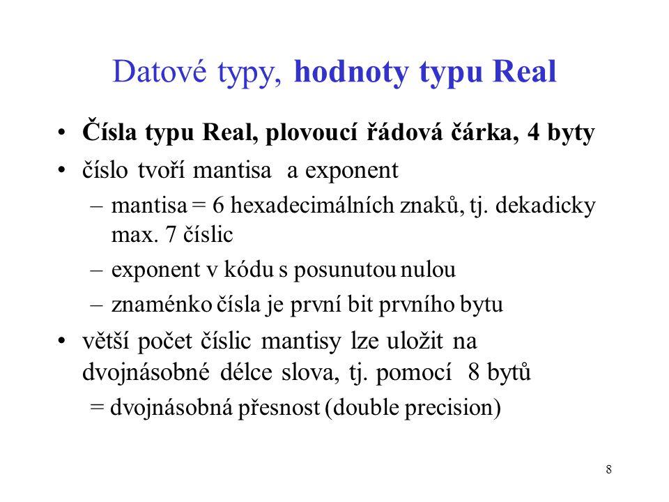 8 Datové typy, hodnoty typu Real Čísla typu Real, plovoucí řádová čárka, 4 byty číslo tvoří mantisa a exponent –mantisa = 6 hexadecimálních znaků, tj.