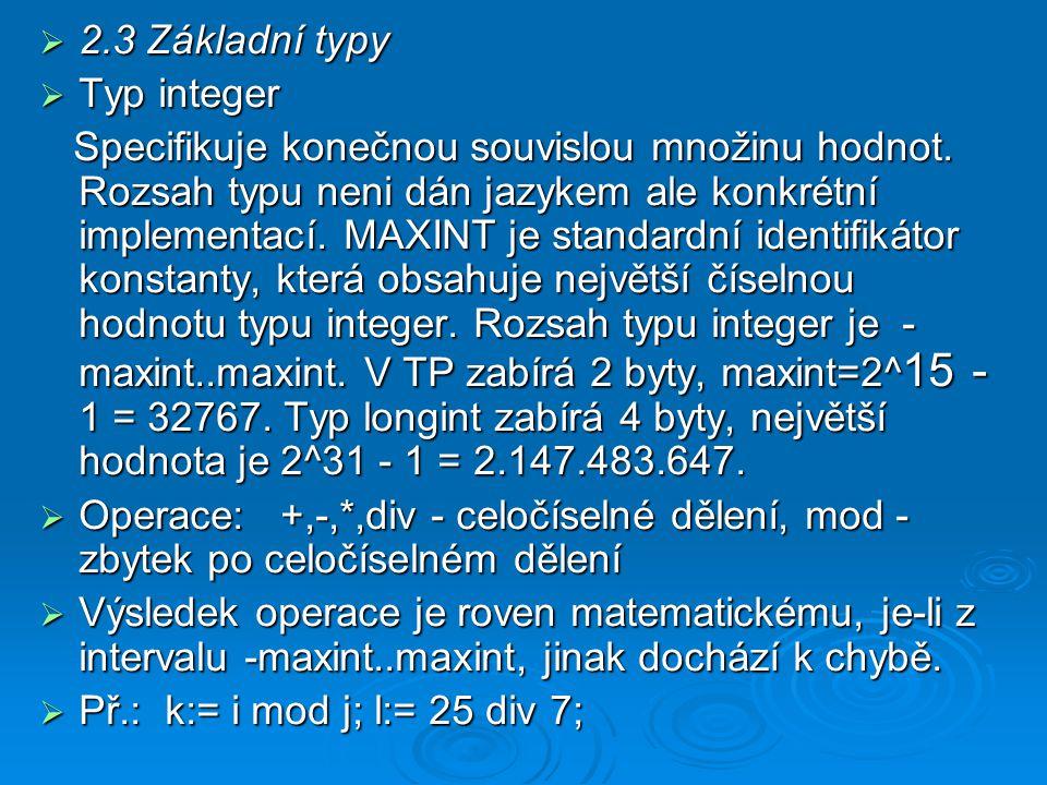  2.3 Základní typy  Typ integer Specifikuje konečnou souvislou množinu hodnot. Rozsah typu neni dán jazykem ale konkrétní implementací. MAXINT je st