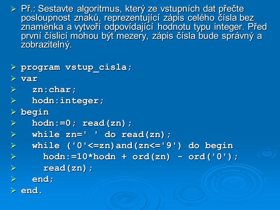  Př.: Sestavte algoritmus, který ze vstupních dat přečte posloupnost znaků, reprezentující zápis celého čísla bez znaménka a vytvoří odpovídající hod