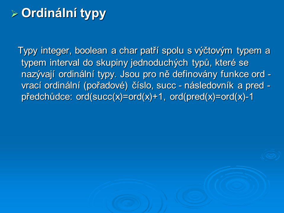  Ordinální typy Typy integer, boolean a char patří spolu s výčtovým typem a typem interval do skupiny jednoduchých typů, které se nazývají ordinální