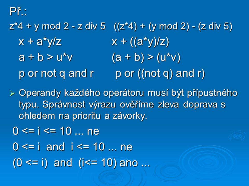 Př.: z*4 + y mod 2 - z div 5 ((z*4) + (y mod 2) - (z div 5) x + a*y/z x + ((a*y)/z) x + a*y/z x + ((a*y)/z) a + b > u*v (a + b) > (u*v) p or not q and