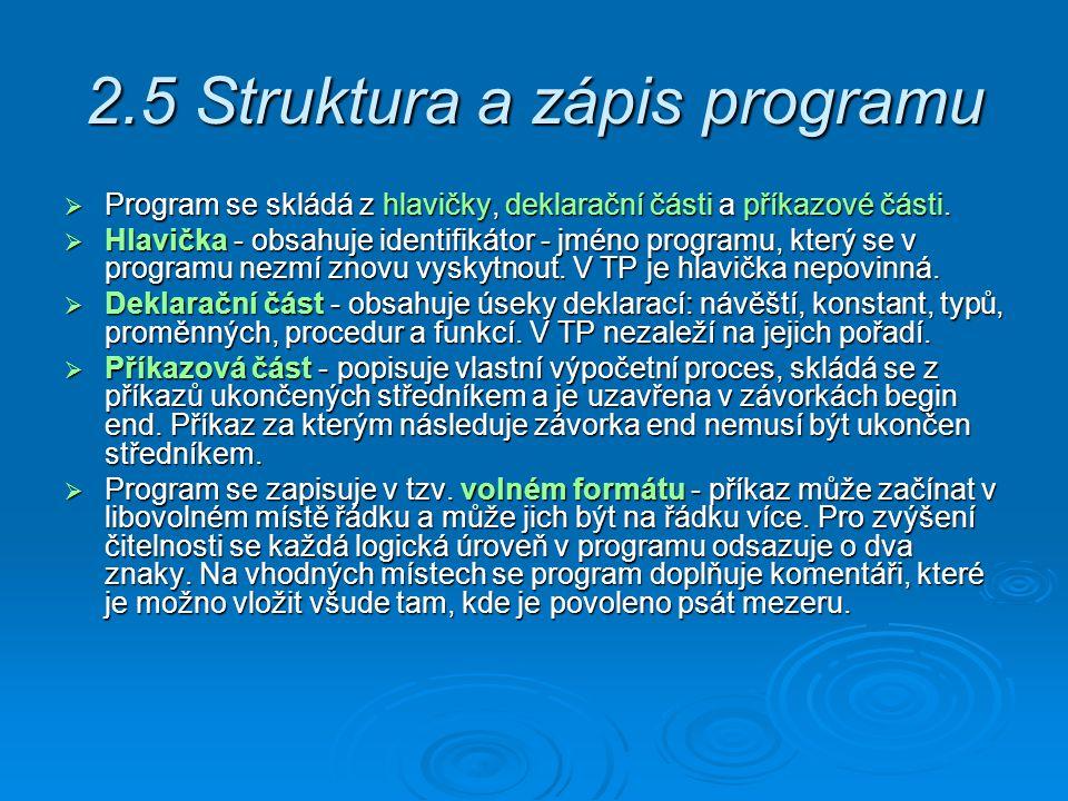 2.5 Struktura a zápis programu  Program se skládá z hlavičky, deklarační části a příkazové části.  Hlavička - obsahuje identifikátor - jméno program