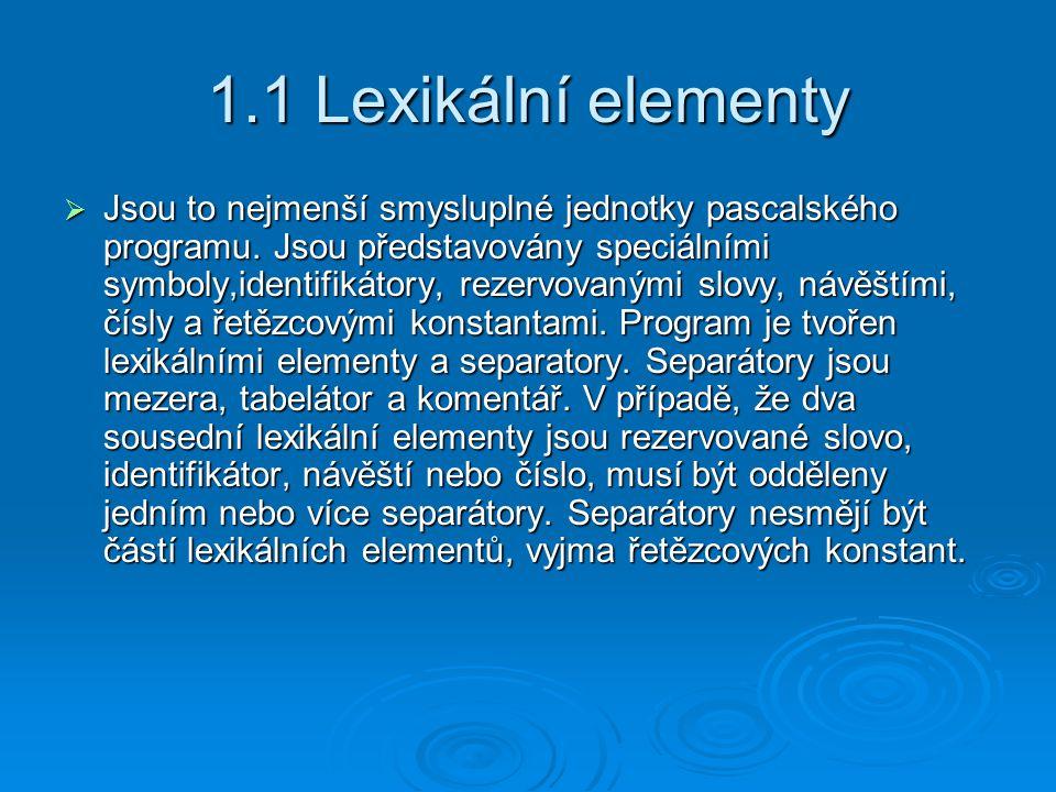 1.1 Lexikální elementy  Jsou to nejmenší smysluplné jednotky pascalského programu. Jsou představovány speciálními symboly,identifikátory, rezervovaný