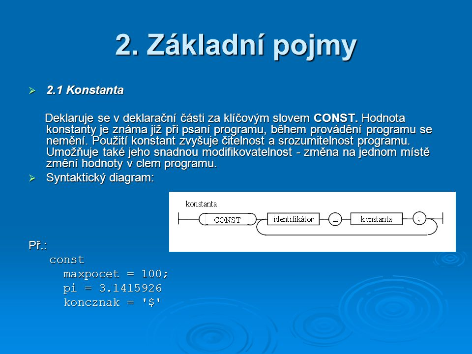 2. Základní pojmy  2.1 Konstanta Deklaruje se v deklarační části za klíčovým slovem CONST. Hodnota konstanty je známa již při psaní programu, během p