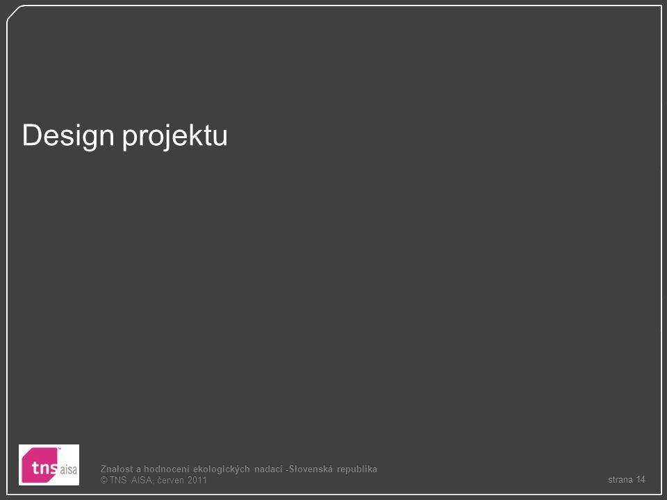 strana 14 Znalost a hodnocení ekologických nadací -Slovenská republika © TNS AISA, červen 2011 Design projektu