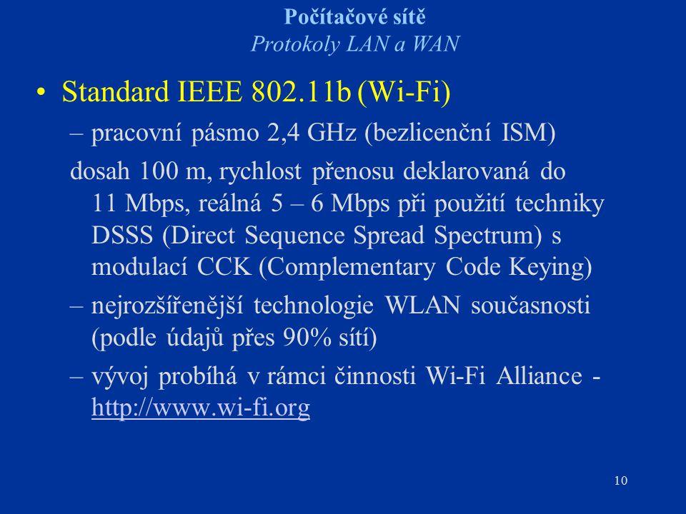 10 Počítačové sítě Protokoly LAN a WAN Standard IEEE 802.11b (Wi-Fi) –pracovní pásmo 2,4 GHz (bezlicenční ISM) dosah 100 m, rychlost přenosu deklarova
