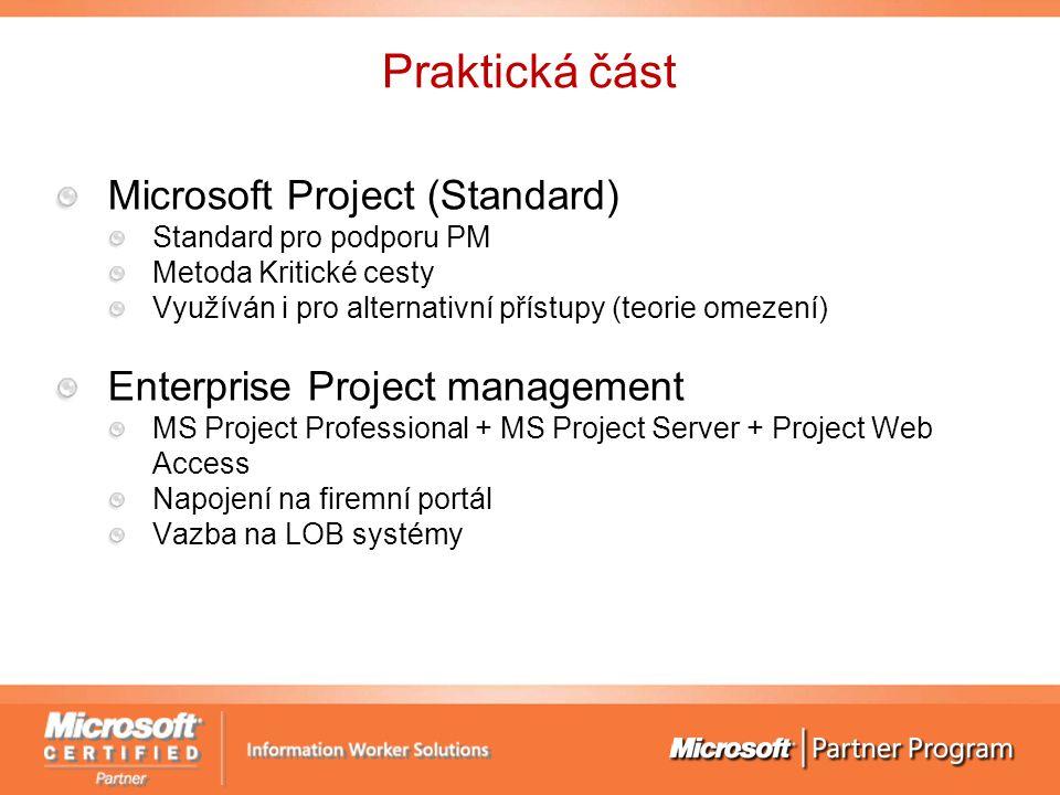 Praktická část Microsoft Project (Standard) Standard pro podporu PM Metoda Kritické cesty Využíván i pro alternativní přístupy (teorie omezení) Enterprise Project management MS Project Professional + MS Project Server + Project Web Access Napojení na firemní portál Vazba na LOB systémy