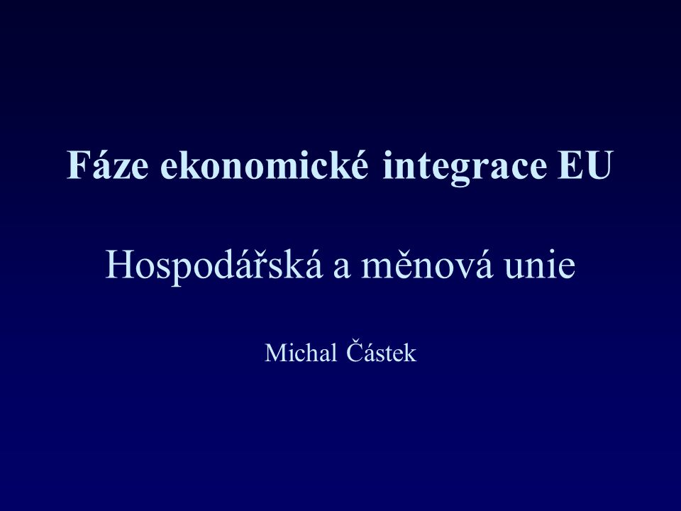 Fáze ekonomické integrace EU Hospodářská a měnová unie Michal Částek