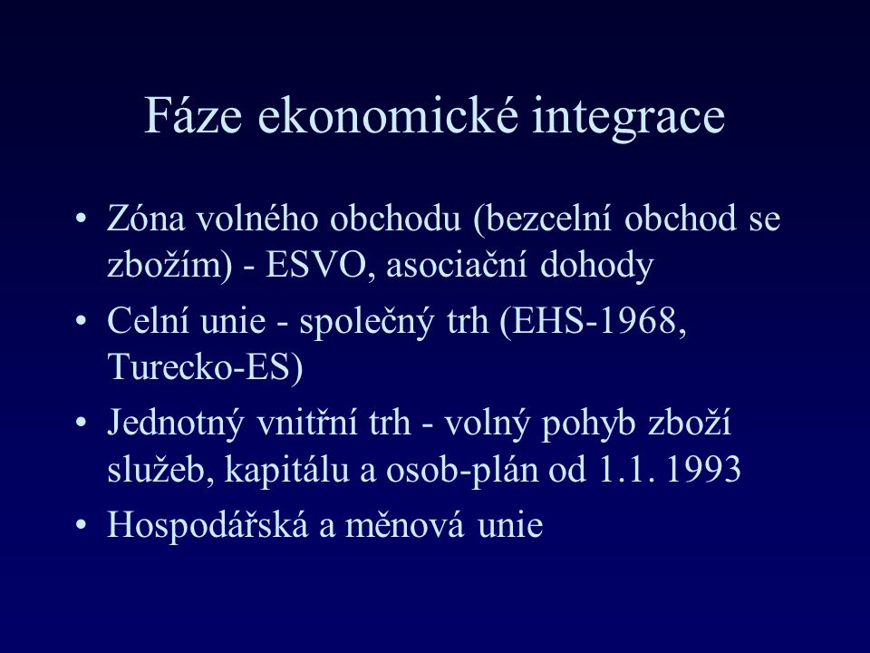 Fáze ekonomické integrace Zóna volného obchodu (bezcelní obchod se zbožím) - ESVO, asociační dohody Celní unie - společný trh (EHS-1968, Turecko-ES) Jednotný vnitřní trh - volný pohyb zboží služeb, kapitálu a osob-plán od 1.1.