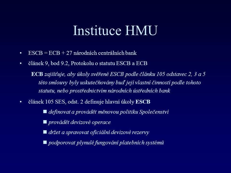 Instituce HMU ESCB = ECB + 27 národních centrálních bank článek 9, bod 9.2, Protokolu o statutu ESCB a ECB ECB zajišťuje, aby úkoly svěřené ESCB podle článku 105 odstavec 2, 3 a 5 této smlouvy byly uskutečňovány buď její vlastní činností podle tohoto statutu, nebo prostřednictvím národních ústředních bank článek 105 SES, odst.