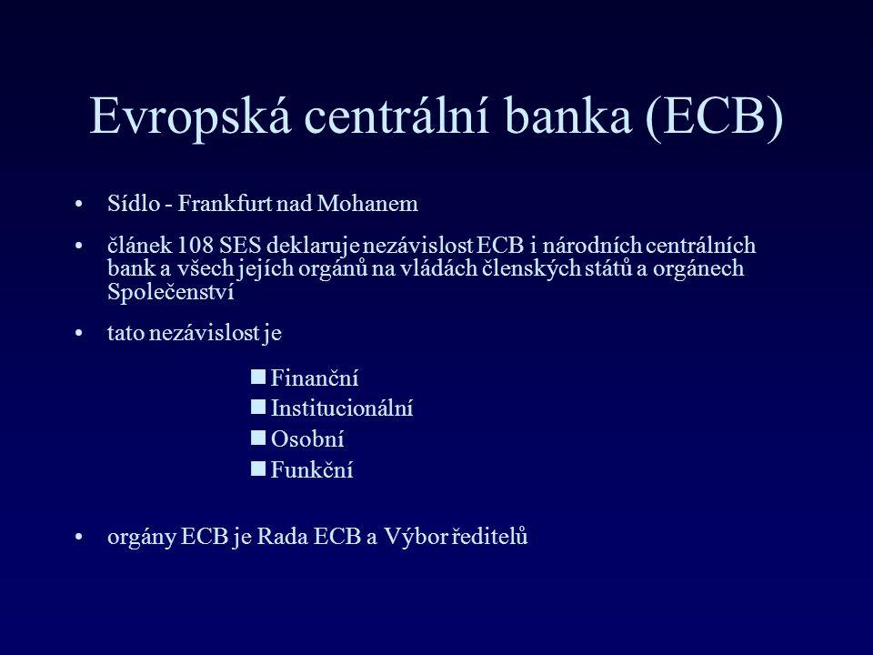 Evropská centrální banka (ECB) Sídlo - Frankfurt nad Mohanem článek 108 SES deklaruje nezávislost ECB i národních centrálních bank a všech jejích orgánů na vládách členských států a orgánech Společenství tato nezávislost je nFinanční nInstitucionální nOsobní nFunkční orgány ECB je Rada ECB a Výbor ředitelů
