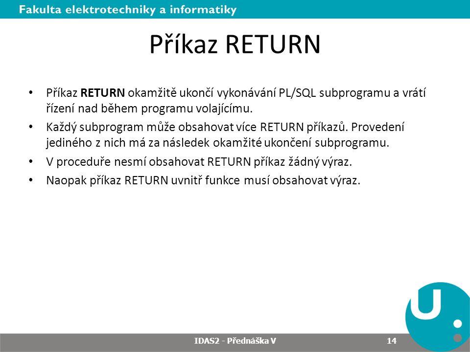Příkaz RETURN Příkaz RETURN okamžitě ukončí vykonávání PL/SQL subprogramu a vrátí řízení nad během programu volajícímu.