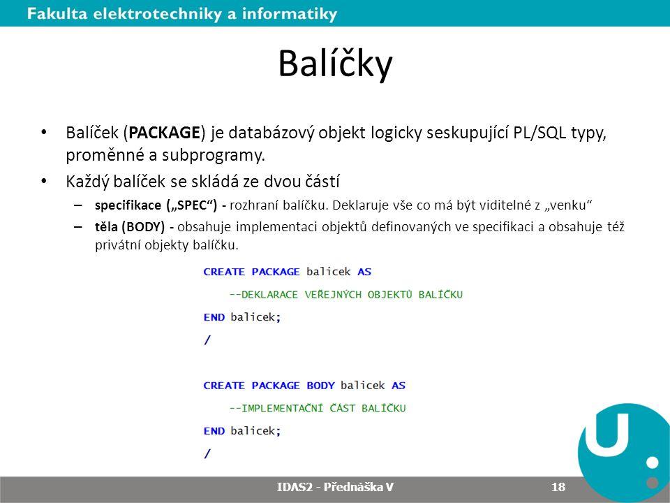 Balíčky Balíček (PACKAGE) je databázový objekt logicky seskupující PL/SQL typy, proměnné a subprogramy.