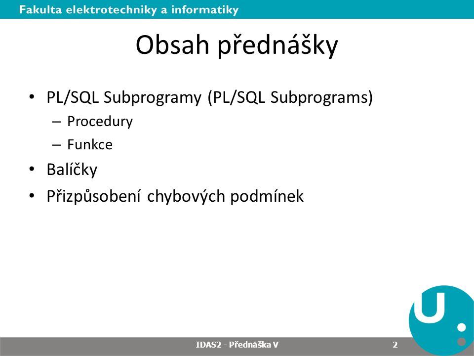 Obsah přednášky PL/SQL Subprogramy (PL/SQL Subprograms) – Procedury – Funkce Balíčky Přizpůsobení chybových podmínek 2 IDAS2 - Přednáška V