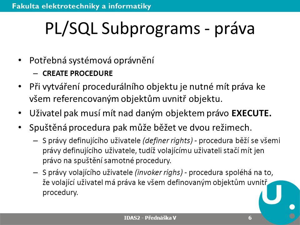 PL/SQL Subprograms - práva Potřebná systémová oprávnění – CREATE PROCEDURE Při vytváření procedurálního objektu je nutné mít práva ke všem referencovaným objektům uvnitř objektu.