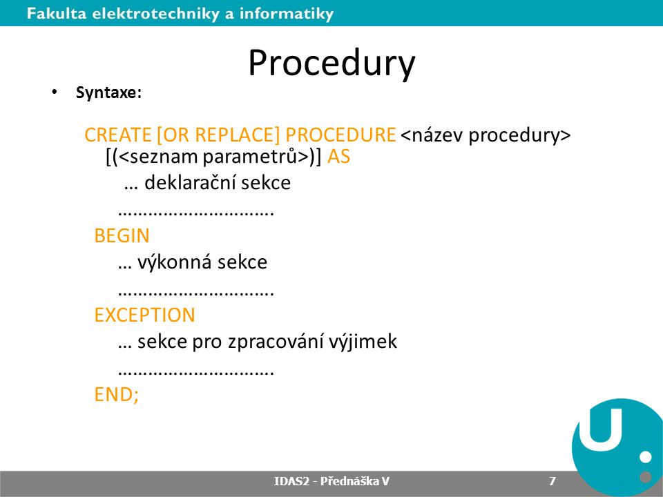 Procedury Příklad: CREATE [OR REPLACE] PROCEDURE zvyseni_mzdy (procento IN NUMBER) AS BEGIN UPDATE pracovnici SET mzda = mzda * (1+procento/100); COMMIT; END; IDAS2 - Přednáška V 8