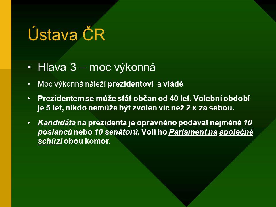 Ústava ČR Hlava 2 – moc zákonodárná: Parlament je tvořen 2 komorami: – Poslanecká sněmovna – má 200 poslanců, právo být volen od 21 let, voleni na 4 r