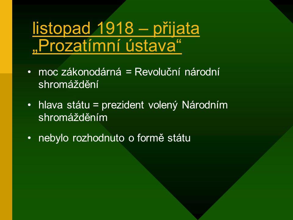 """listopad 1918 – přijata """"Prozatímní ústava moc zákonodárná = Revoluční národní shromáždění hlava státu = prezident volený Národním shromážděním nebylo rozhodnuto o formě státu"""