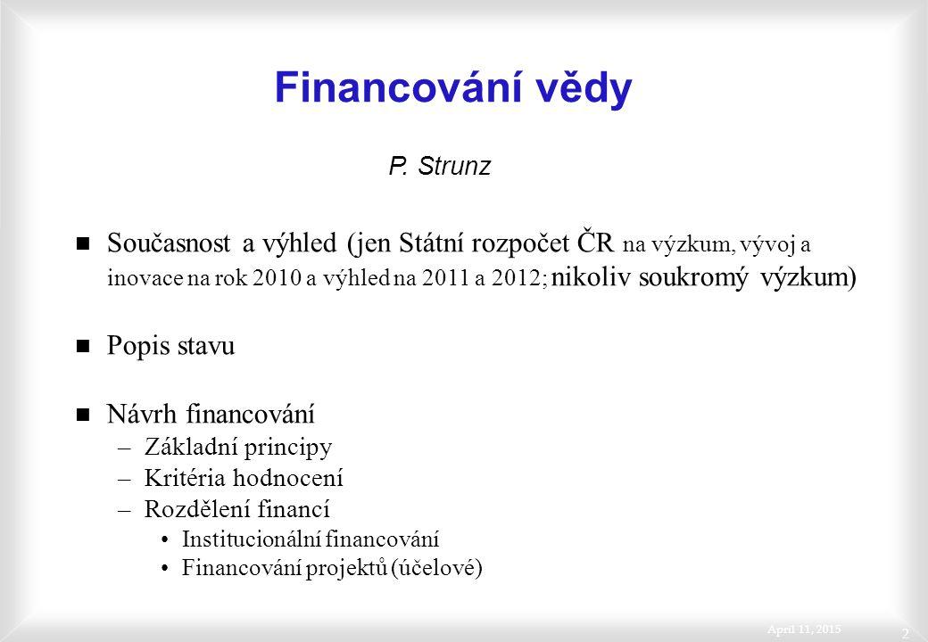 April 11, 2015 2 Financování vědy n Současnost a výhled (jen Státní rozpočet ČR na výzkum, vývoj a inovace na rok 2010 a výhled na 2011 a 2012; nikoliv soukromý výzkum) n Popis stavu n Návrh financování –Základní principy –Kritéria hodnocení –Rozdělení financí Institucionální financování Financování projektů (účelové) P.