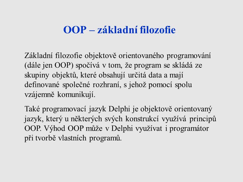 OOP – základní filozofie Základní filozofie objektově orientovaného programování (dále jen OOP) spočívá v tom, že program se skládá ze skupiny objektů, které obsahují určitá data a mají definované společné rozhraní, s jehož pomocí spolu vzájemně komunikují.
