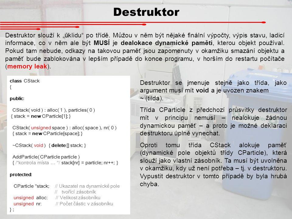 """Destruktor Destruktor slouží k """"úklidu"""" po třídě. Můžou v něm být nějaké finální výpočty, výpis stavu, ladicí informace, co v něm ale být MUSÍ je deal"""