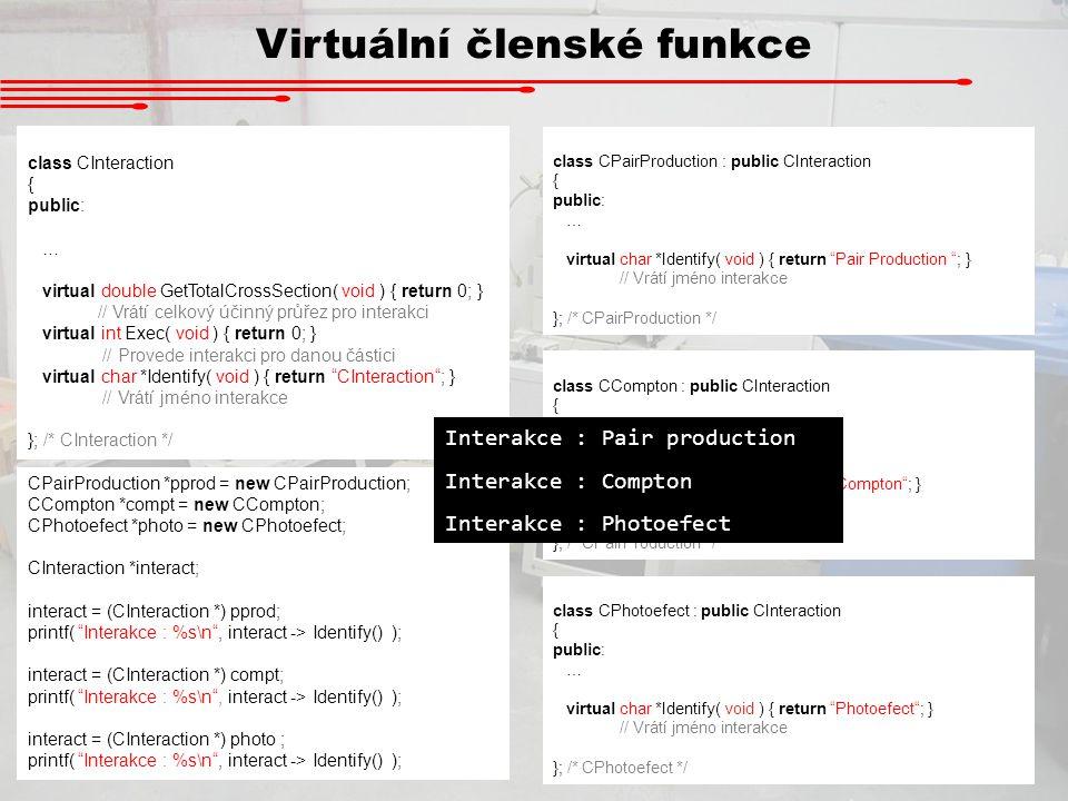 Virtuální členské funkce class CInteraction { public: … virtual double GetTotalCrossSection( void ) { return 0; } // Vrátí celkový účinný průřez pro i