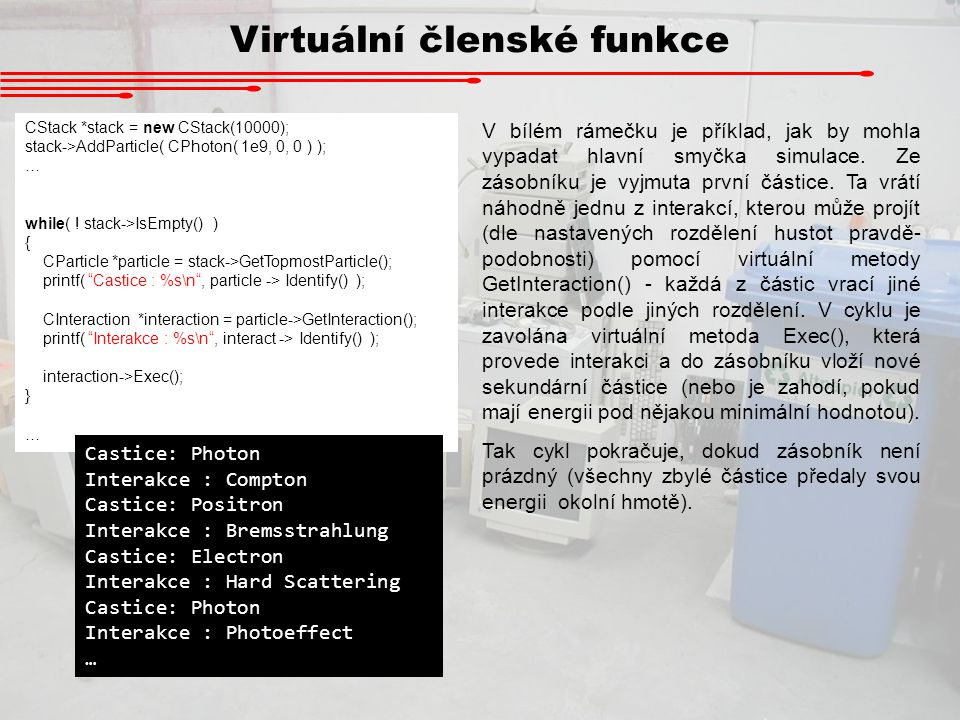 Virtuální členské funkce CStack *stack = new CStack(10000); stack->AddParticle( CPhoton( 1e9, 0, 0 ) ); … while( ! stack->IsEmpty() ) { CParticle *par