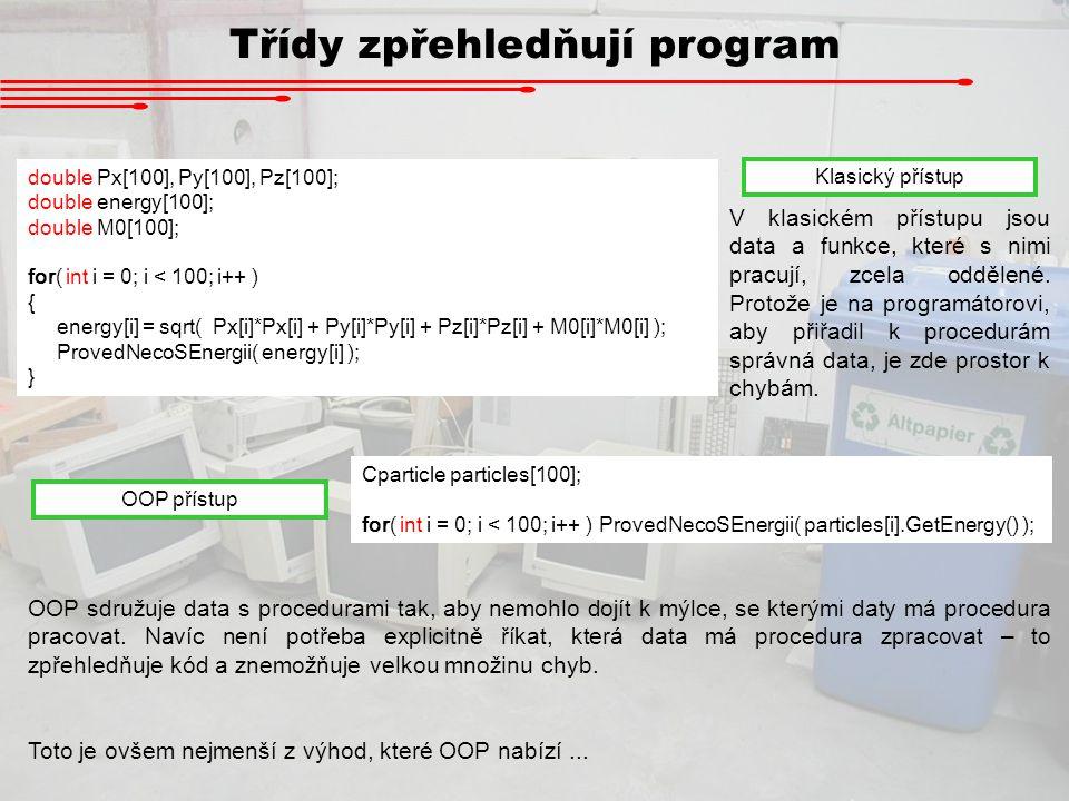 Třídy zpřehledňují program double Px[100], Py[100], Pz[100]; double energy[100]; double M0[100]; for( int i = 0; i < 100; i++ ) { energy[i] = sqrt( Px