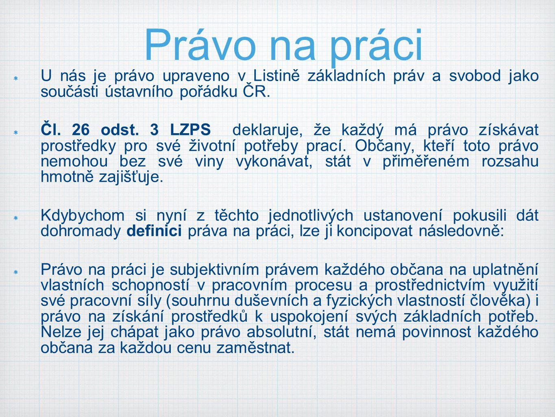 Právo na práci U nás je právo upraveno v Listině základních práv a svobod jako součásti ústavního pořádku ČR. Čl. 26 odst. 3 LZPS deklaruje, že každý
