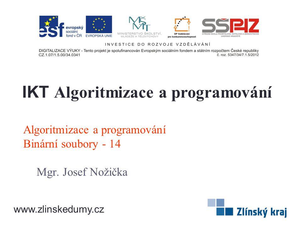 Algoritmizace a programování Binární soubory - 14 Mgr. Josef Nožička IKT Algoritmizace a programování www.zlinskedumy.cz