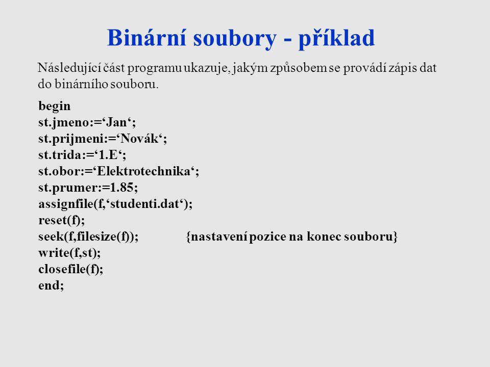 Binární soubory - příklad begin st.jmeno:='Jan'; st.prijmeni:='Novák'; st.trida:='1.E'; st.obor:='Elektrotechnika'; st.prumer:=1.85; assignfile(f,'stu