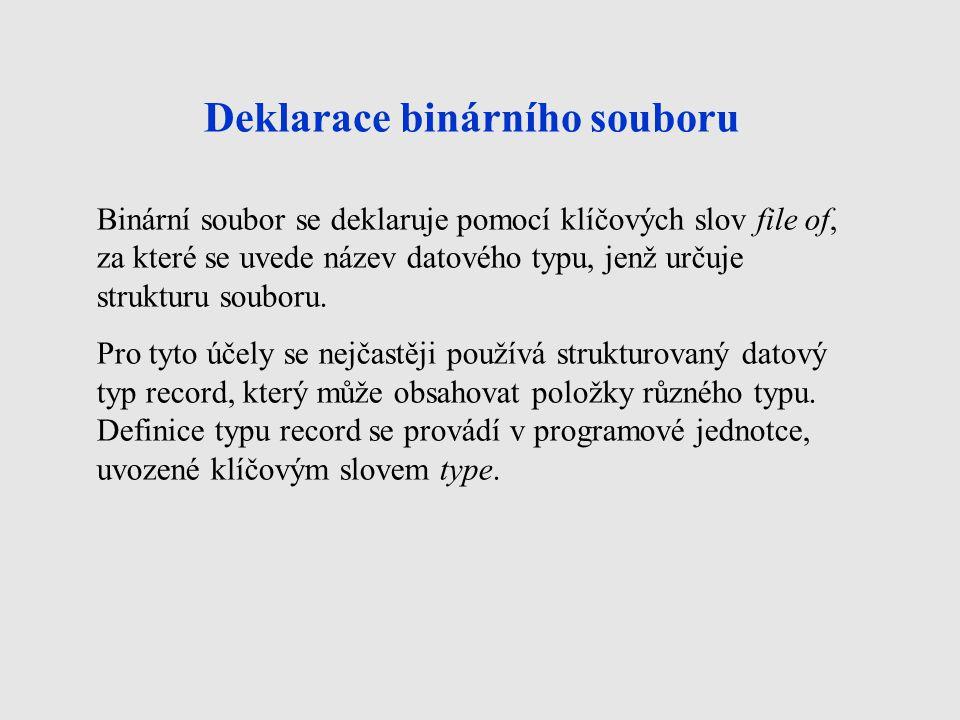 Deklarace binárního souboru Binární soubor se deklaruje pomocí klíčových slov file of, za které se uvede název datového typu, jenž určuje strukturu so